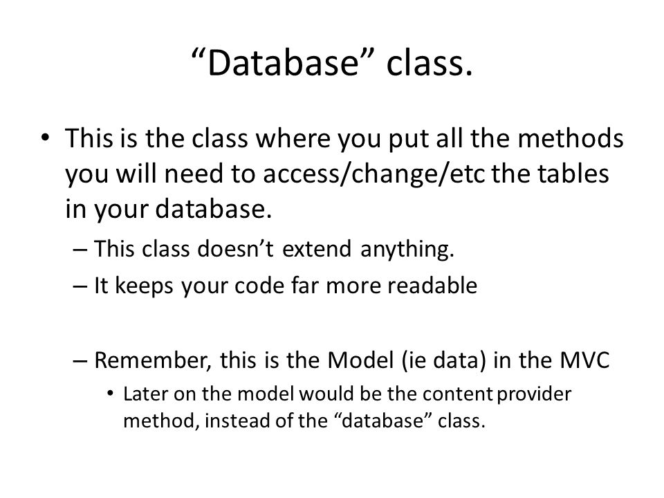 Database class. This is the class where you put all the methods you will need to access/change/etc the tables in your database.