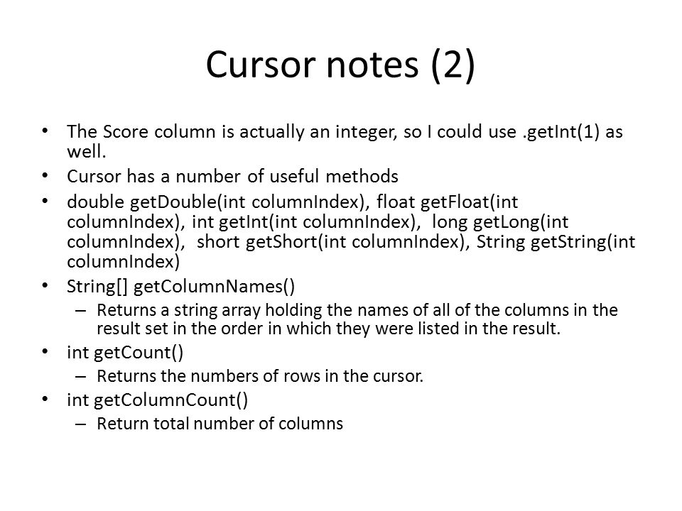 Cursor notes (2) The Score column is actually an integer, so I could use .getInt(1) as well. Cursor has a number of useful methods.