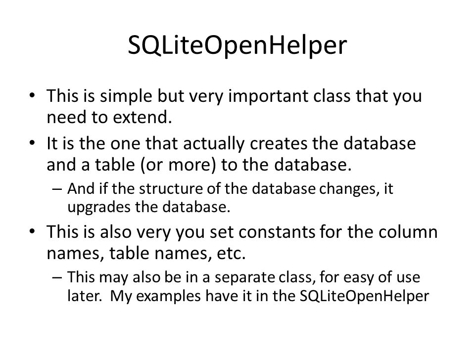 SQLiteOpenHelper This is simple but very important class that you need to extend.