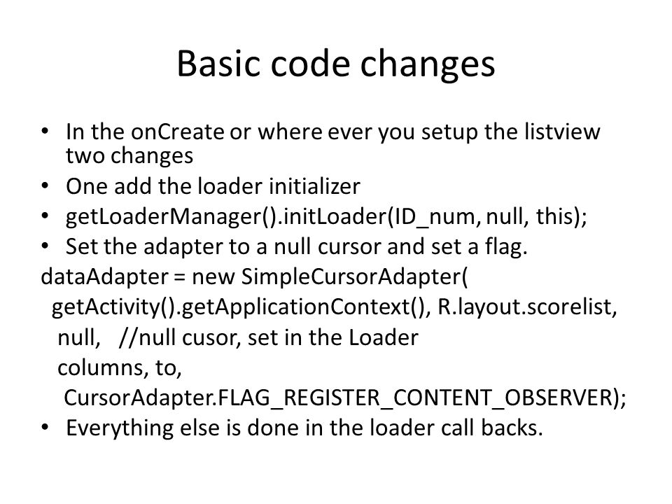 Basic code changes In the onCreate or where ever you setup the listview two changes. One add the loader initializer.