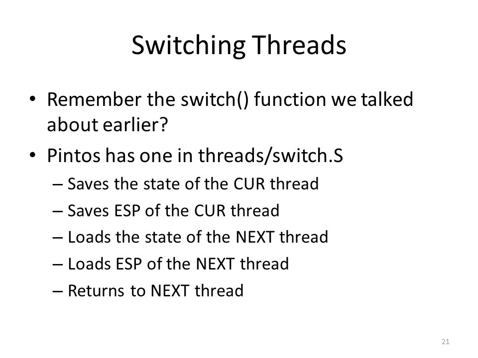 Switching Threads Remember the switch() function we talked about earlier Pintos has one in threads/switch.S.