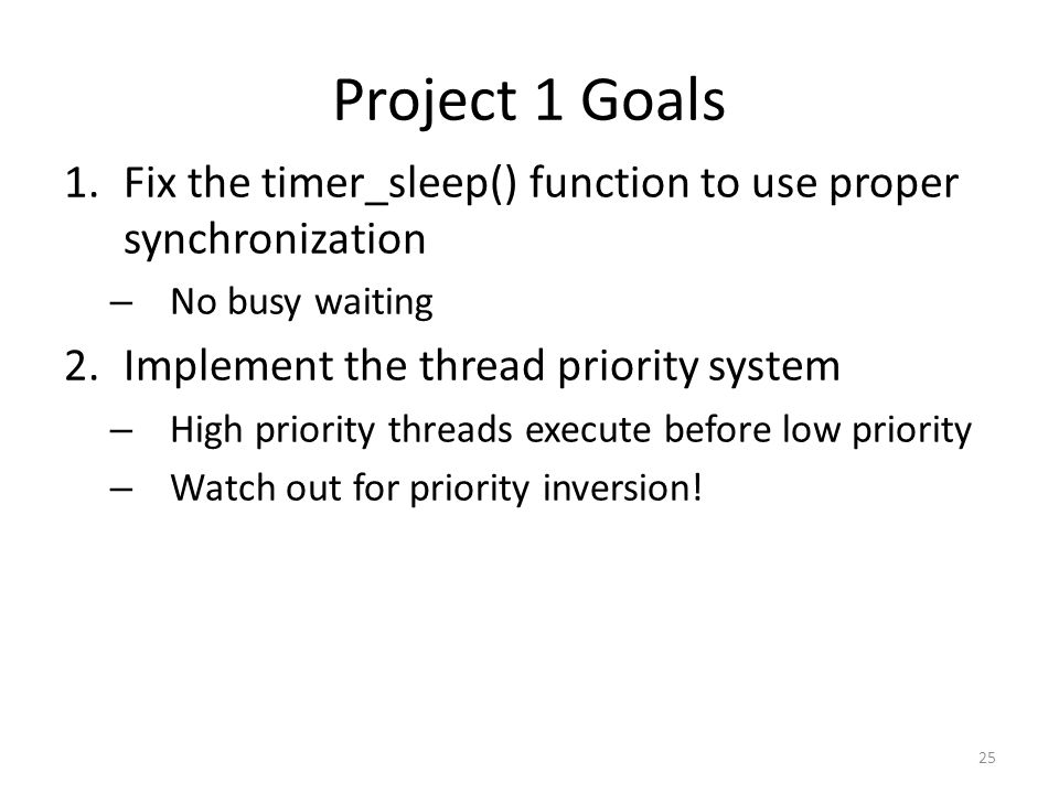 Project 1 Goals Fix the timer_sleep() function to use proper synchronization. No busy waiting. Implement the thread priority system.