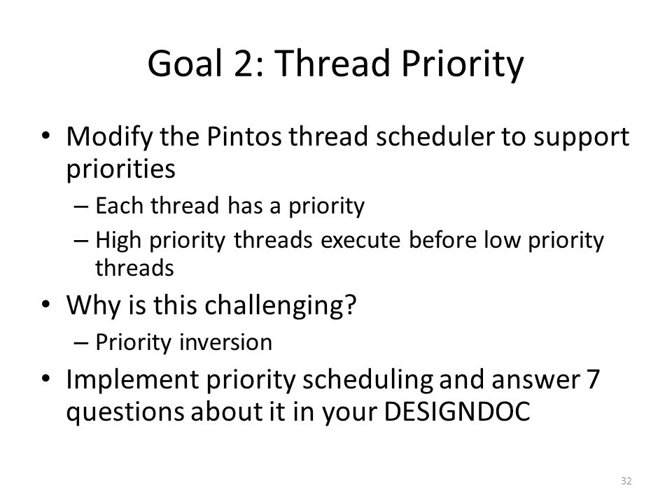 Goal 2: Thread Priority Modify the Pintos thread scheduler to support priorities. Each thread has a priority.