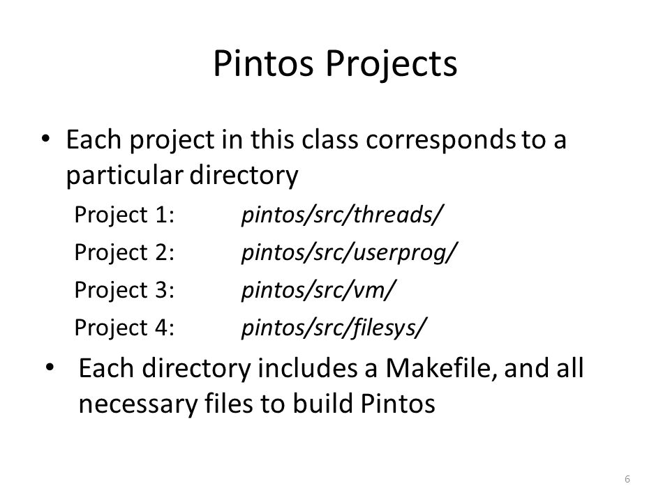 Pintos Projects Each project in this class corresponds to a particular directory. Project 1: pintos/src/threads/