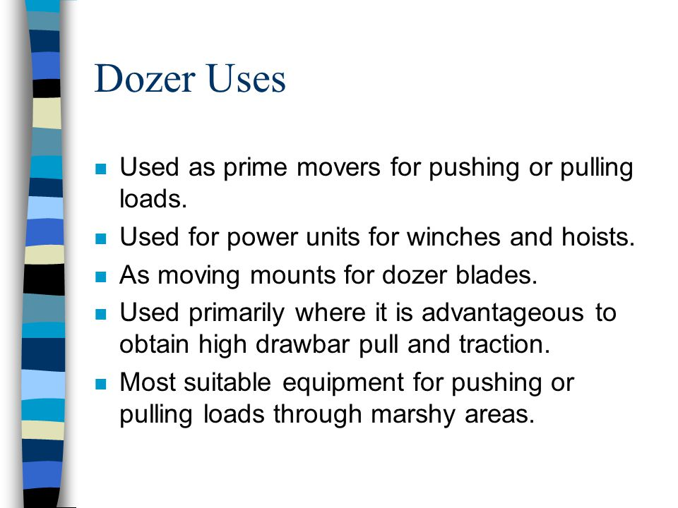 Dozer Uses Used as prime movers for pushing or pulling loads.