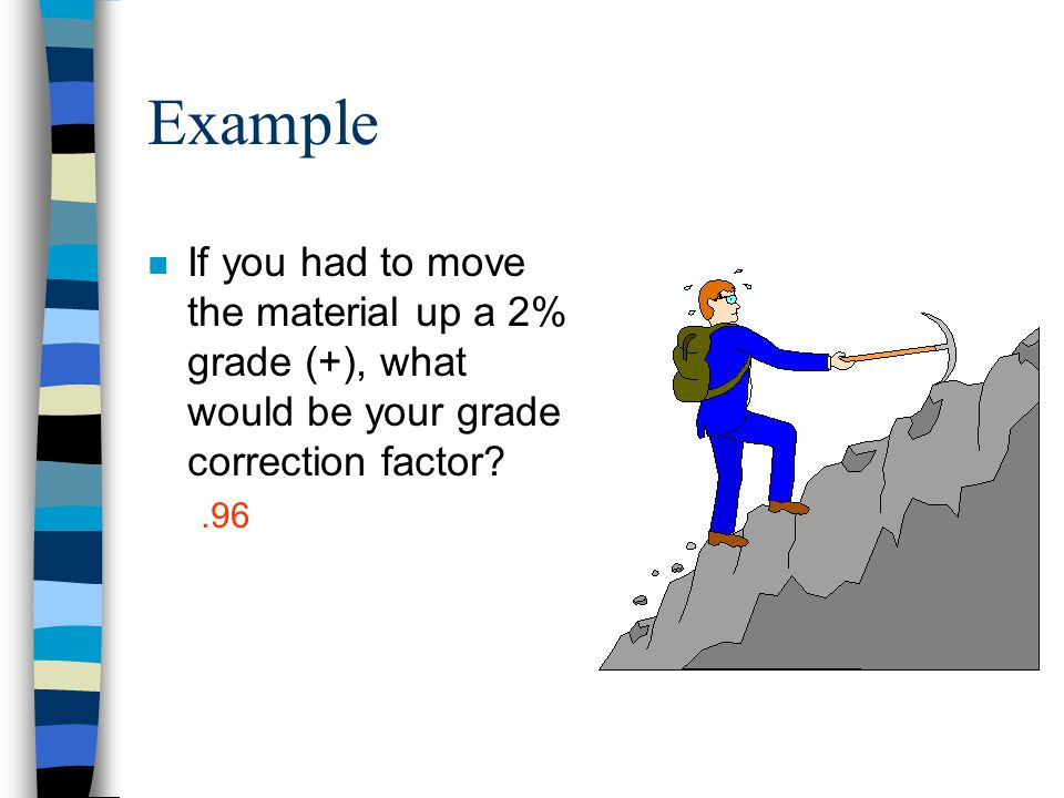 Example If you had to move the material up a 2% grade (+), what would be your grade correction factor