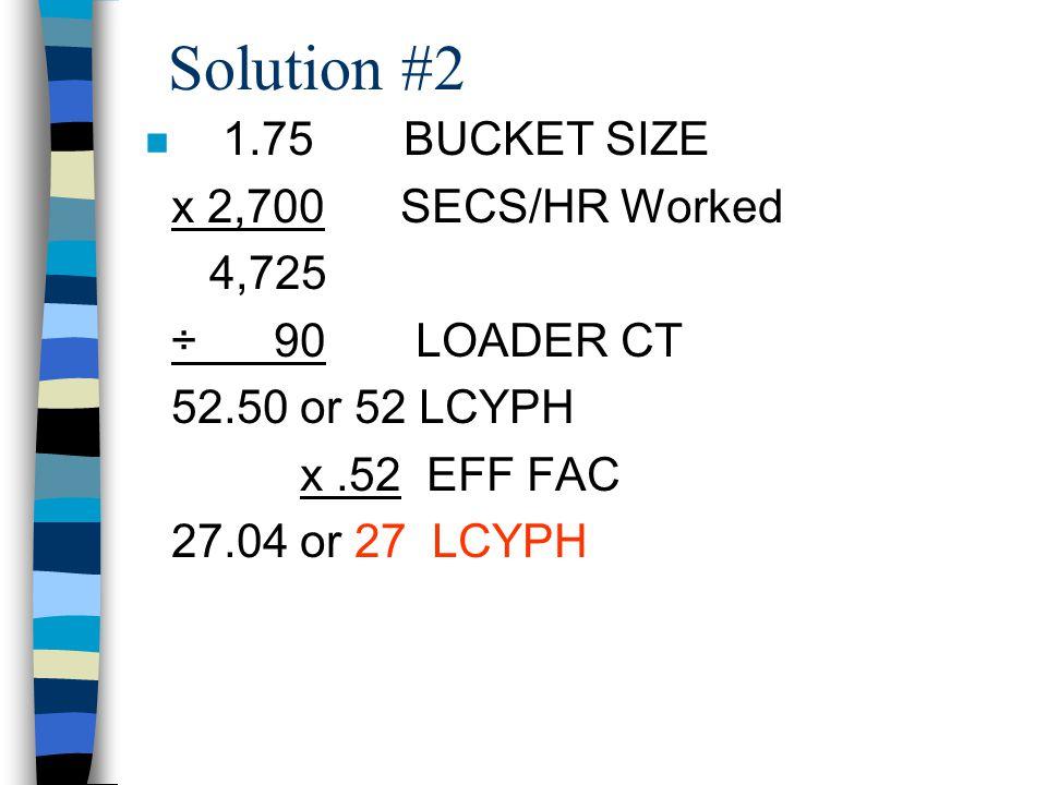 Solution #2 1.75 BUCKET SIZE x 2,700 SECS/HR Worked 4,725