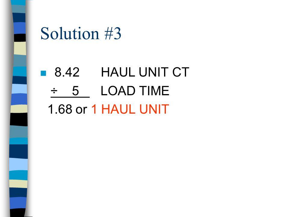 Solution #3 8.42 HAUL UNIT CT ÷ 5 LOAD TIME 1.68 or 1 HAUL UNIT