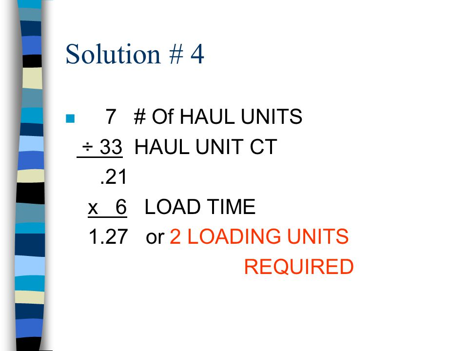Solution # 4 7 # Of HAUL UNITS ÷ 33 HAUL UNIT CT .21 x 6 LOAD TIME