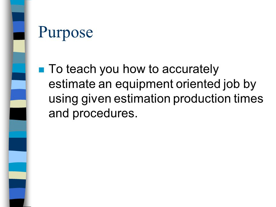 Purpose To teach you how to accurately estimate an equipment oriented job by using given estimation production times and procedures.