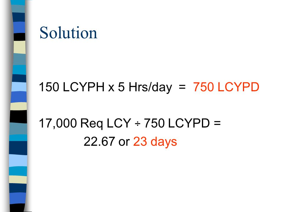Solution 150 LCYPH x 5 Hrs/day = 750 LCYPD
