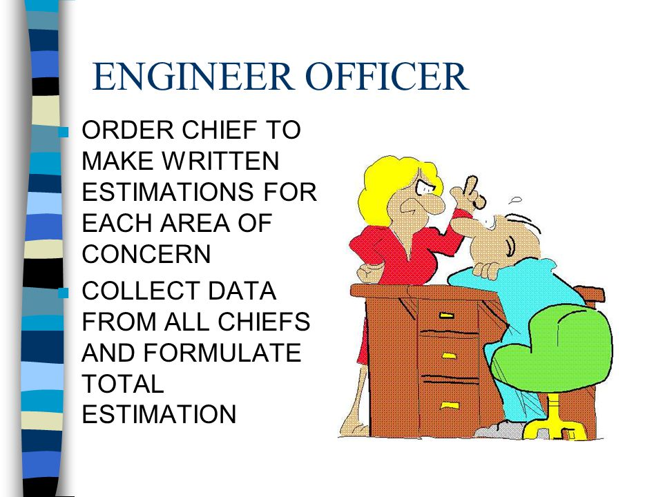ENGINEER OFFICER ORDER CHIEF TO MAKE WRITTEN ESTIMATIONS FOR EACH AREA OF CONCERN.