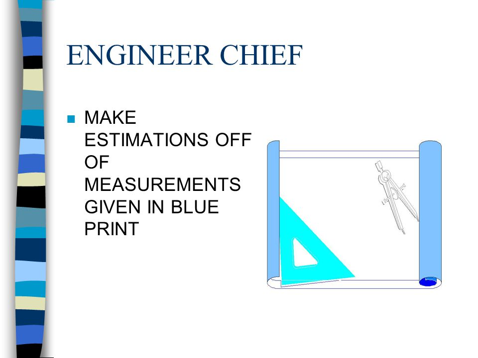 ENGINEER CHIEF MAKE ESTIMATIONS OFF OF MEASUREMENTS GIVEN IN BLUE PRINT