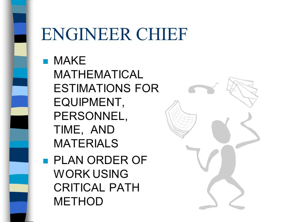 ENGINEER CHIEF MAKE MATHEMATICAL ESTIMATIONS FOR EQUIPMENT, PERSONNEL, TIME, AND MATERIALS.