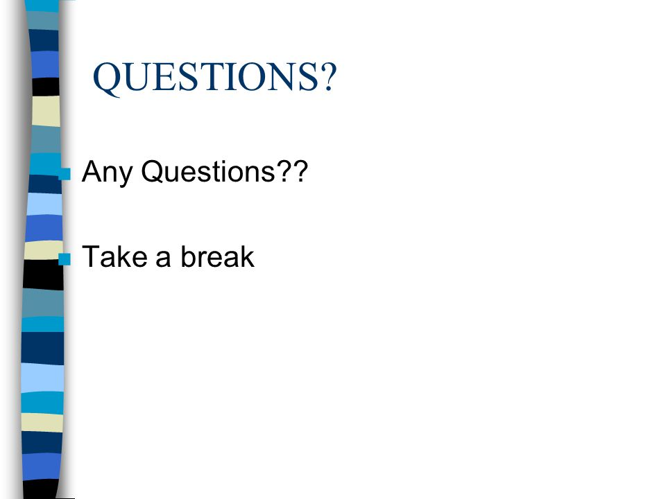 QUESTIONS Any Questions Take a break
