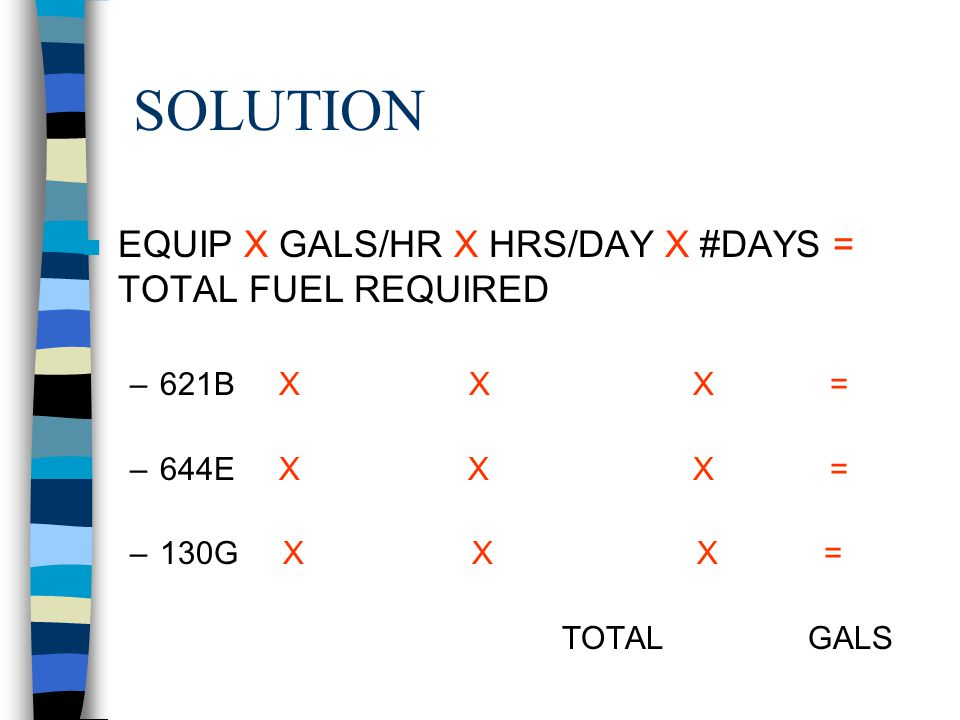 SOLUTION EQUIP X GALS/HR X HRS/DAY X #DAYS = TOTAL FUEL REQUIRED
