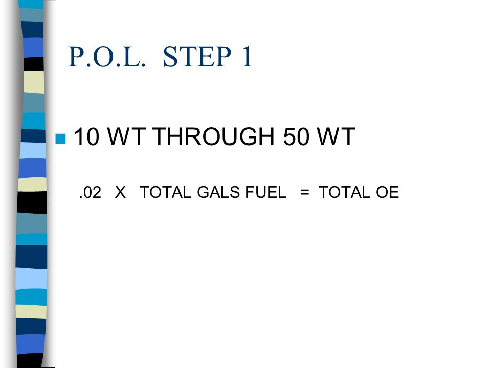 P.O.L. STEP 1 10 WT THROUGH 50 WT .02 X TOTAL GALS FUEL = TOTAL OE