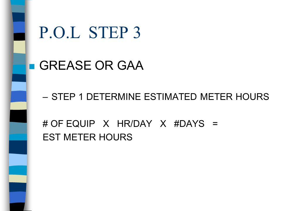 P.O.L STEP 3 GREASE OR GAA STEP 1 DETERMINE ESTIMATED METER HOURS