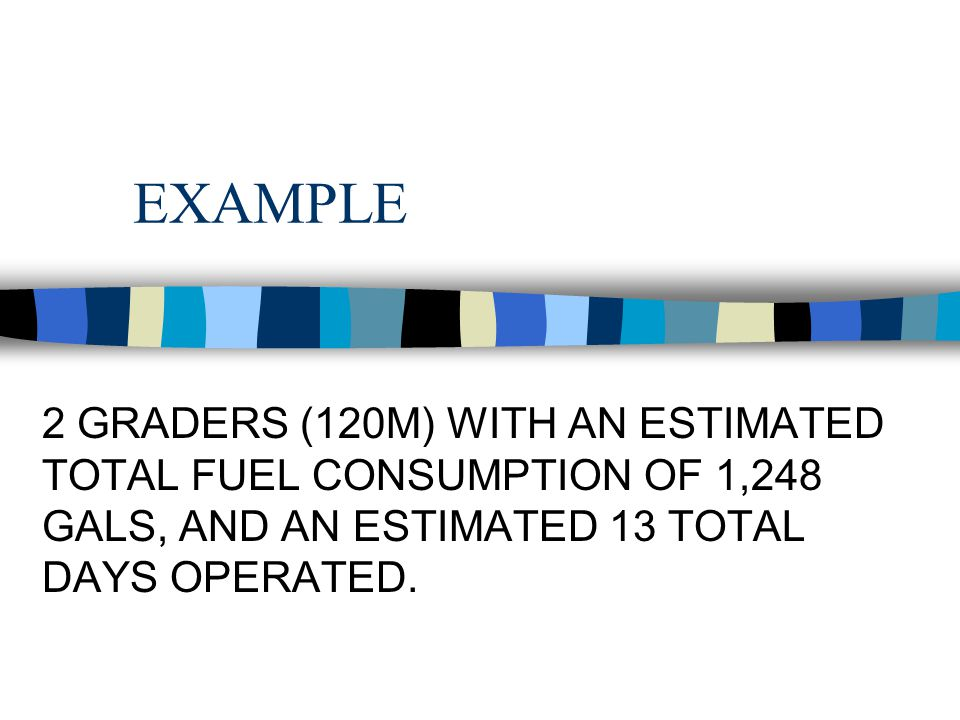 EXAMPLE 2 GRADERS (120M) WITH AN ESTIMATED TOTAL FUEL CONSUMPTION OF 1,248 GALS, AND AN ESTIMATED 13 TOTAL DAYS OPERATED.