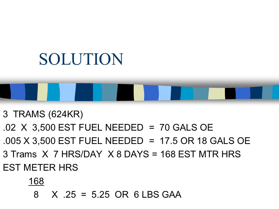SOLUTION 3 TRAMS (624KR) .02 X 3,500 EST FUEL NEEDED = 70 GALS OE