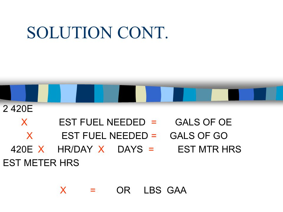 SOLUTION CONT. 2 420E .02 X 1,200 EST FUEL NEEDED = 24 GALS OF OE