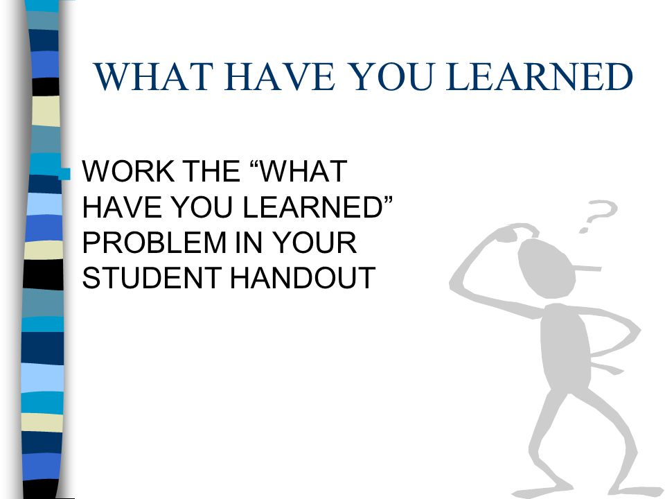WHAT HAVE YOU LEARNED WORK THE WHAT HAVE YOU LEARNED PROBLEM IN YOUR STUDENT HANDOUT
