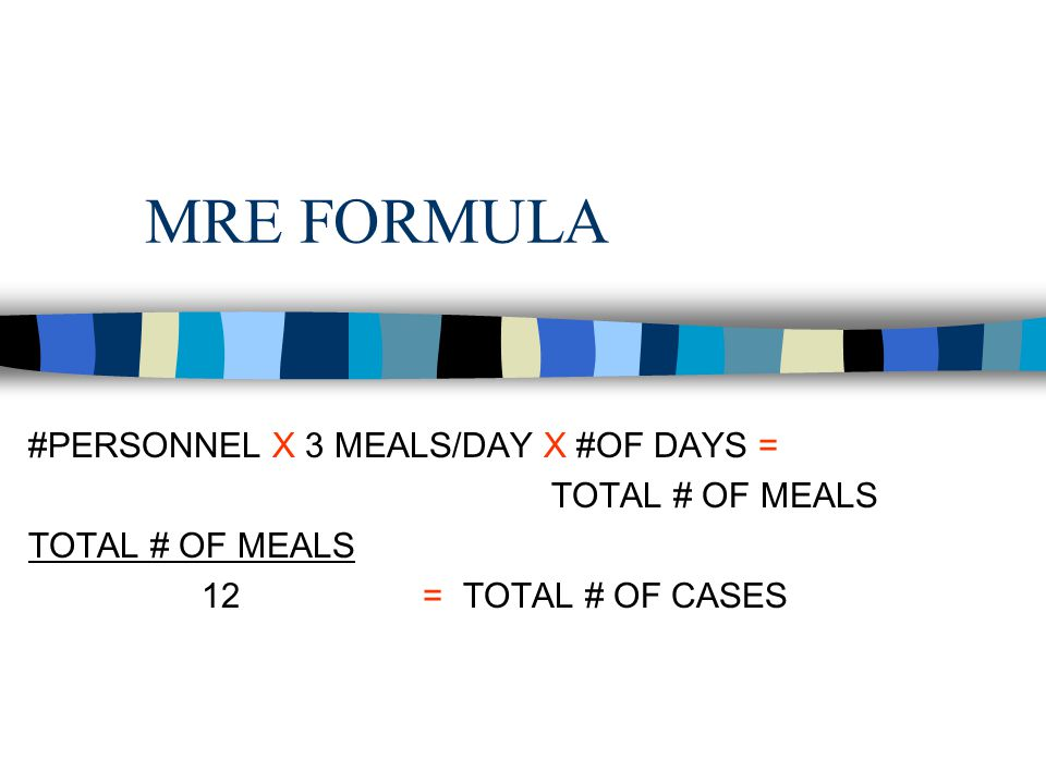 MRE FORMULA #PERSONNEL X 3 MEALS/DAY X #OF DAYS = TOTAL # OF MEALS