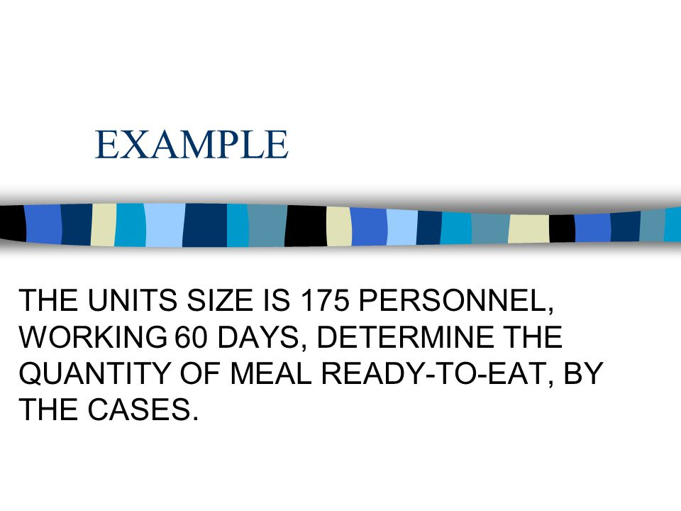 EXAMPLE THE UNITS SIZE IS 175 PERSONNEL, WORKING 60 DAYS, DETERMINE THE QUANTITY OF MEAL READY-TO-EAT, BY THE CASES.