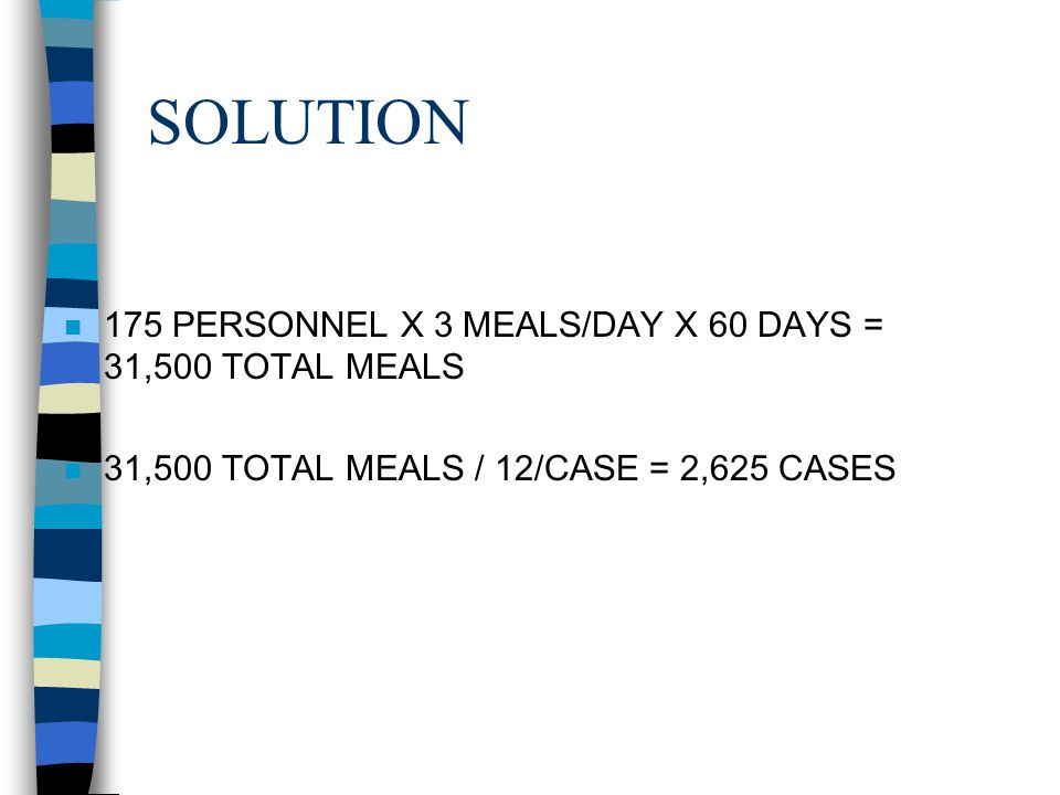 SOLUTION 175 PERSONNEL X 3 MEALS/DAY X 60 DAYS = 31,500 TOTAL MEALS