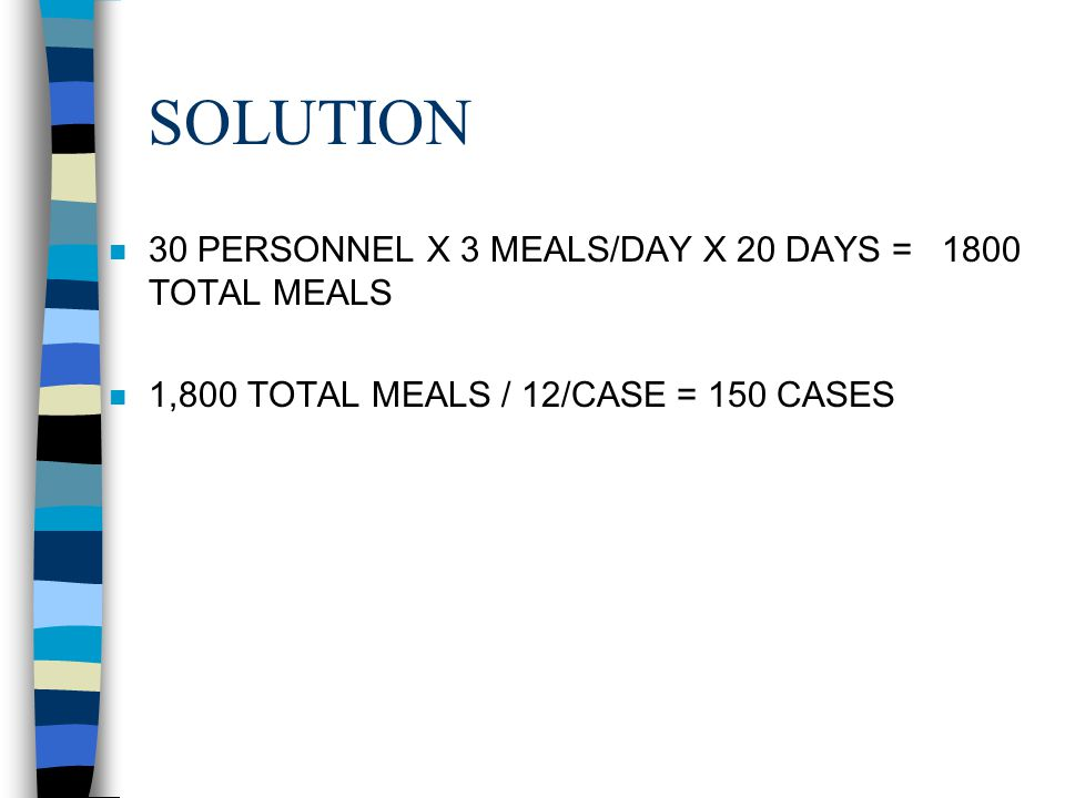 SOLUTION 30 PERSONNEL X 3 MEALS/DAY X 20 DAYS = 1800 TOTAL MEALS