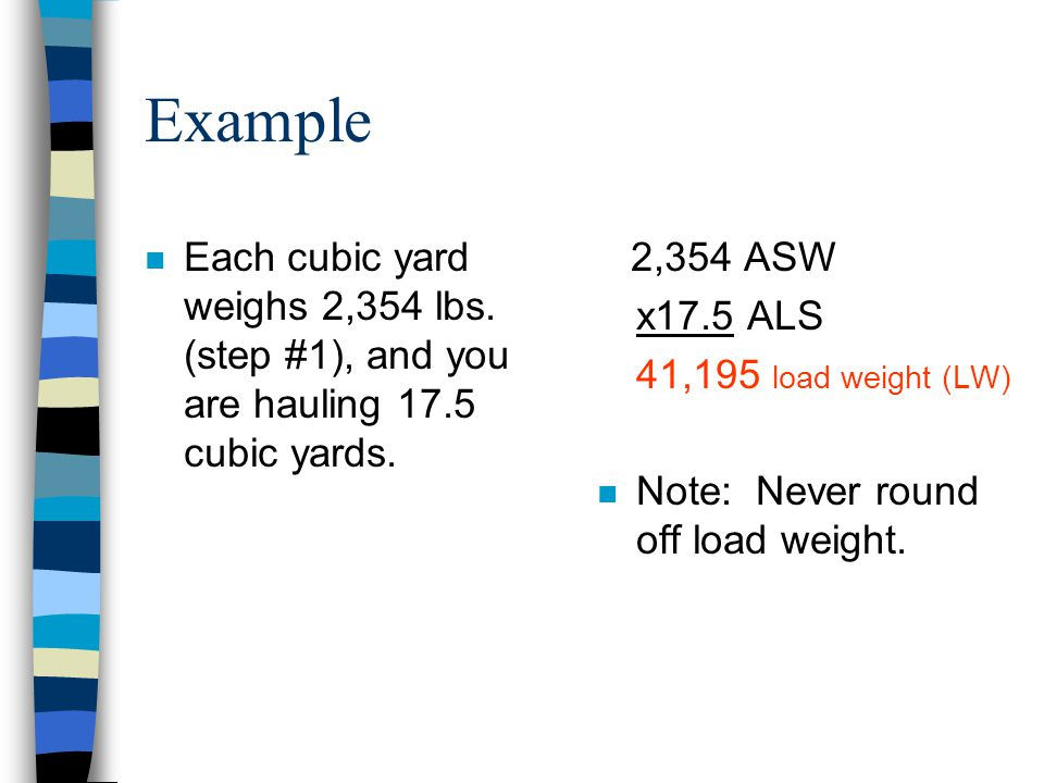 Example Each cubic yard weighs 2,354 lbs. (step #1), and you are hauling 17.5 cubic yards. 2,354 ASW.