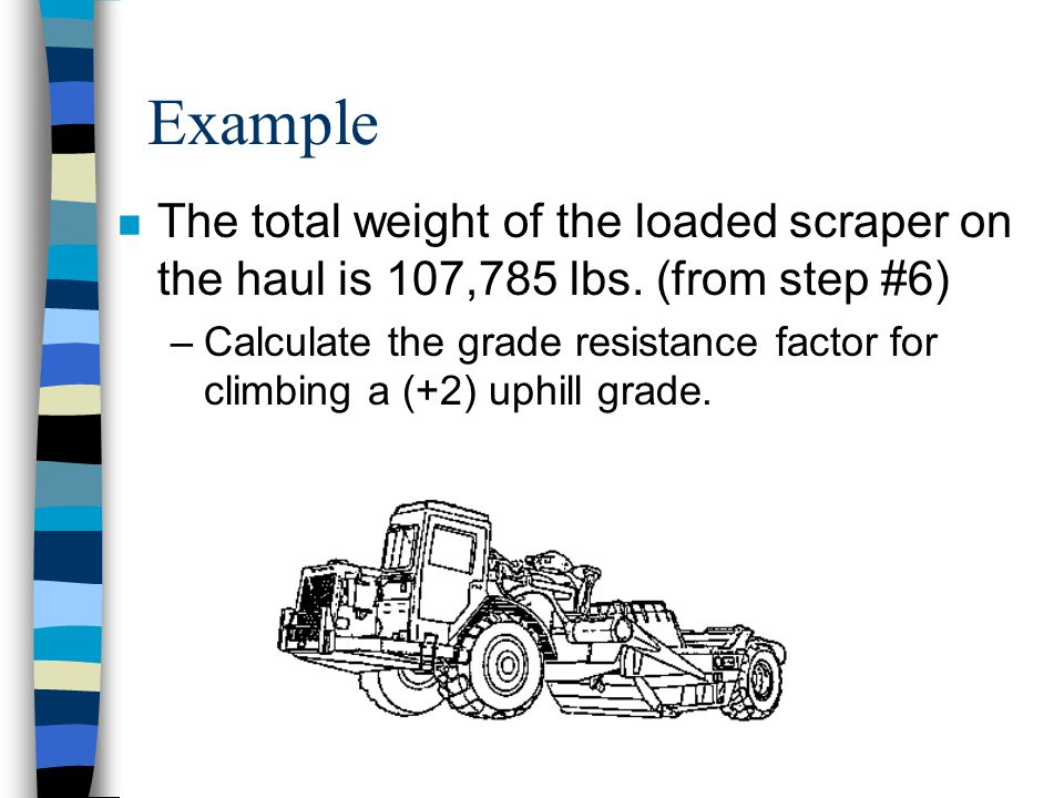Example The total weight of the loaded scraper on the haul is 107,785 lbs. (from step #6)