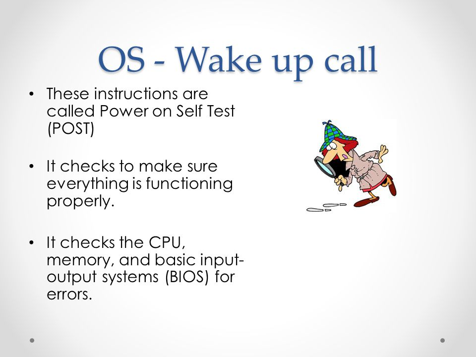OS - Wake up call These instructions are called Power on Self Test (POST) It checks to make sure everything is functioning properly.