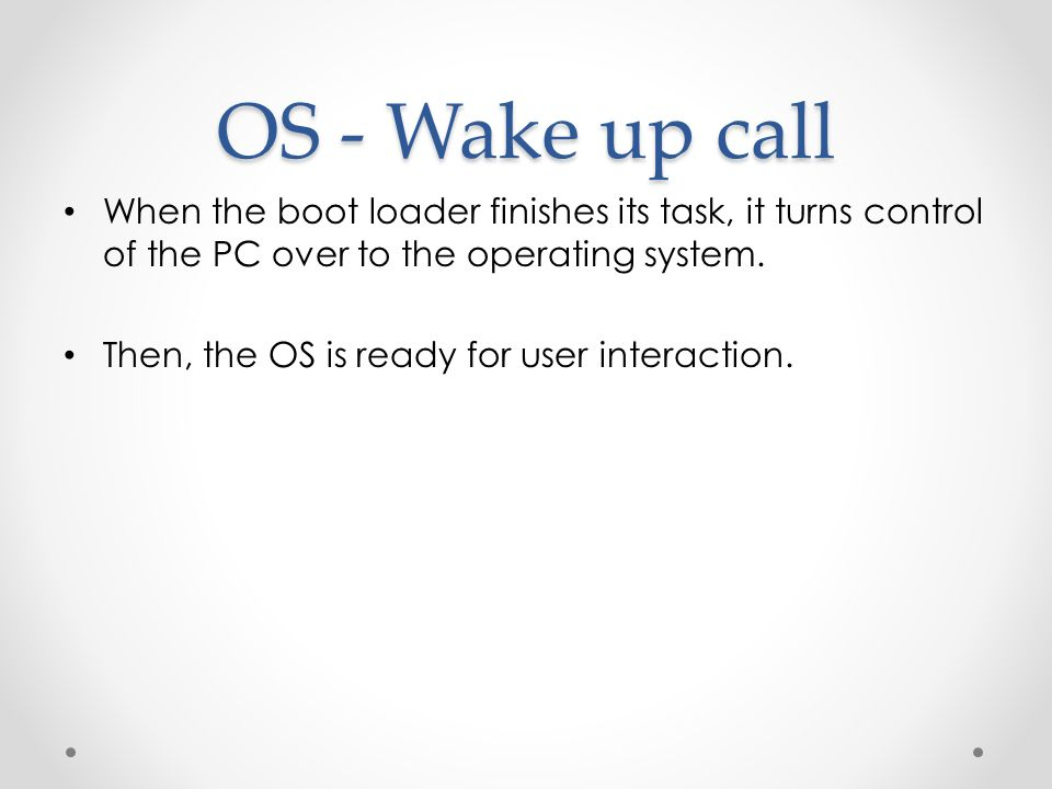 OS - Wake up call When the boot loader finishes its task, it turns control of the PC over to the operating system.