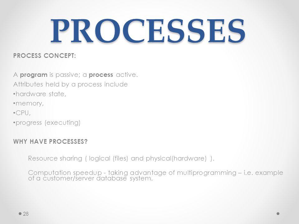 PROCESSES PROCESS CONCEPT: A program is passive; a process active.