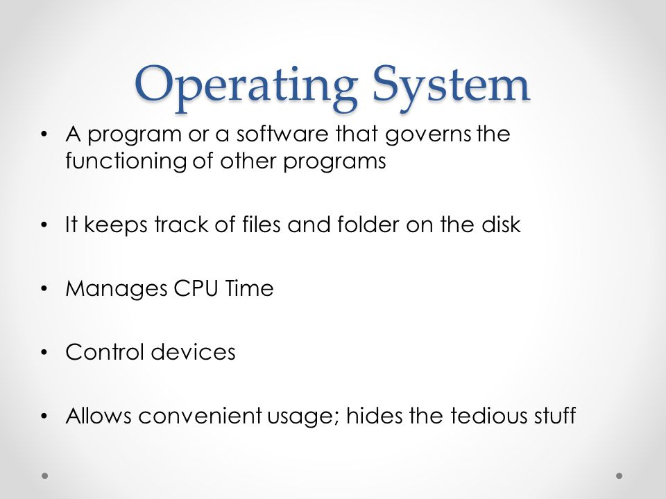 Operating System A program or a software that governs the functioning of other programs. It keeps track of files and folder on the disk.