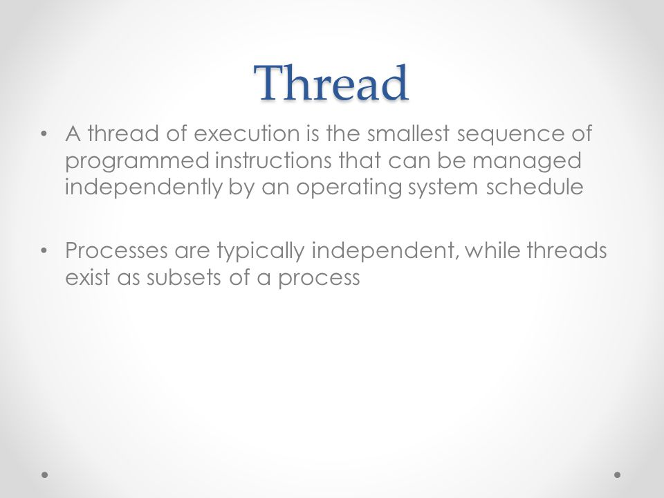 Thread A thread of execution is the smallest sequence of programmed instructions that can be managed independently by an operating system schedule.