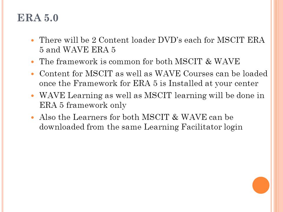 ERA 5.0 There will be 2 Content loader DVD's each for MSCIT ERA 5 and WAVE ERA 5. The framework is common for both MSCIT & WAVE.