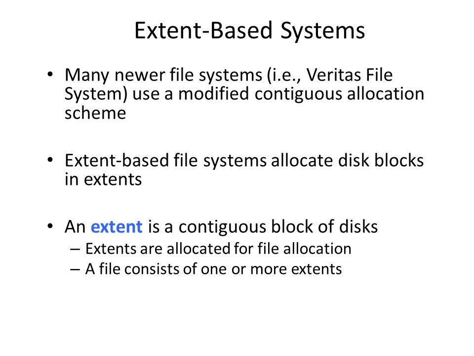 Extent-Based Systems Many newer file systems (i.e., Veritas File System) use a modified contiguous allocation scheme.