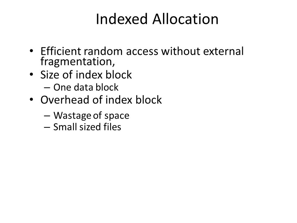 Indexed Allocation Efficient random access without external fragmentation, Size of index block. One data block.