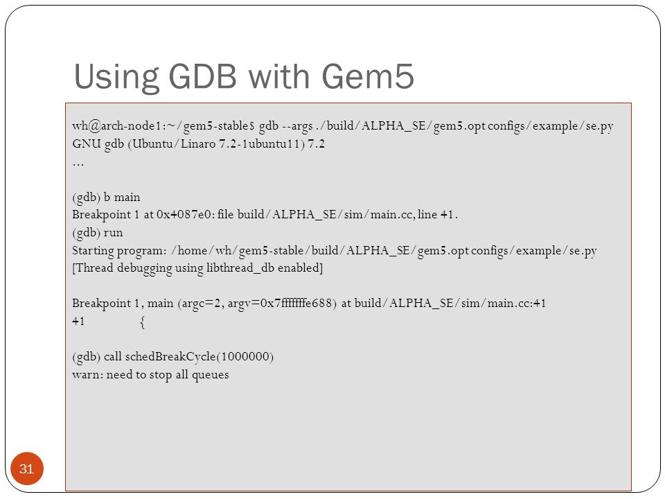 Using GDB with Gem5 wh@arch-node1:~/gem5-stable$ gdb --args ./build/ALPHA_SE/gem5.opt configs/example/se.py.