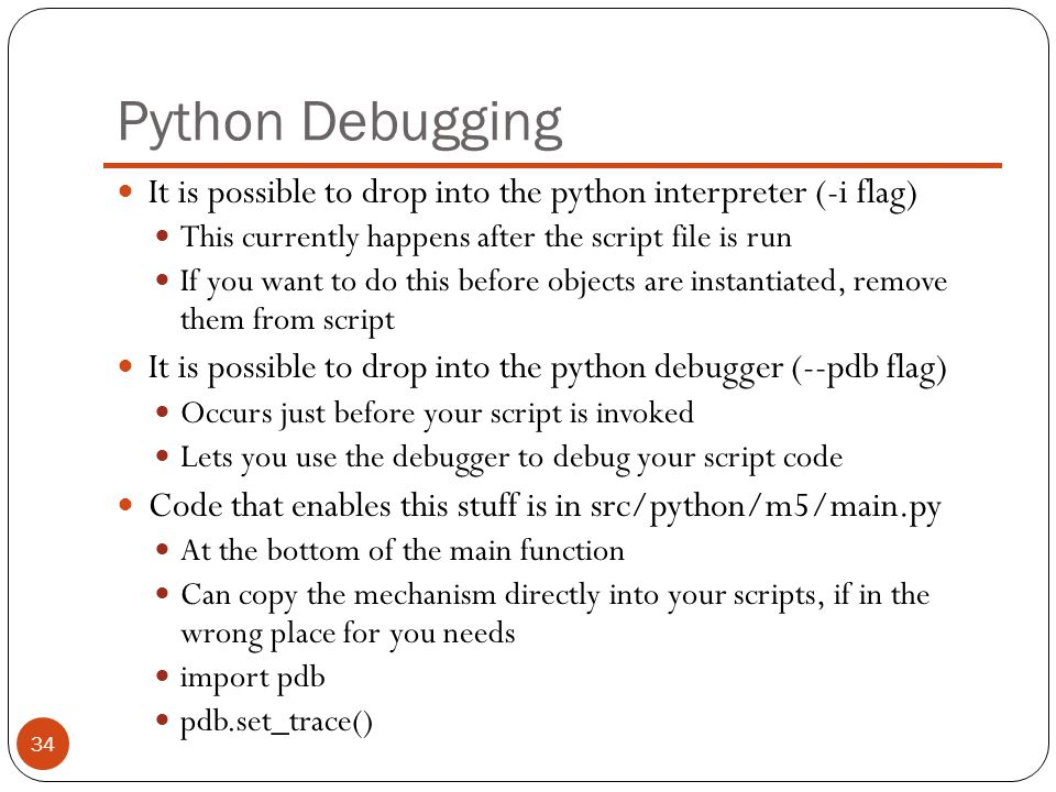Python Debugging It is possible to drop into the python interpreter (-i flag) This currently happens after the script file is run.