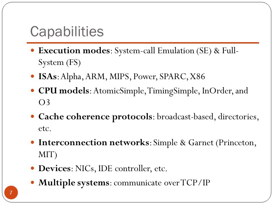 Capabilities Execution modes: System-call Emulation (SE) & Full- System (FS) ISAs: Alpha, ARM, MIPS, Power, SPARC, X86.