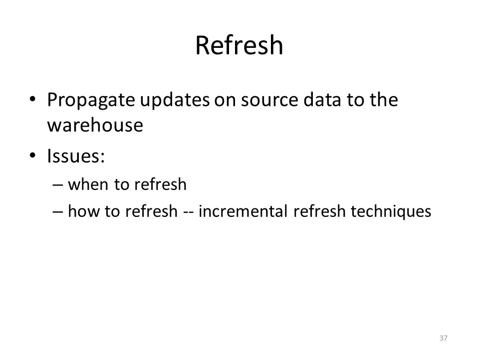 Refresh Propagate updates on source data to the warehouse Issues:
