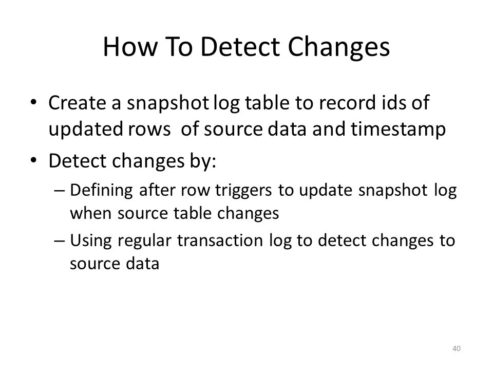 How To Detect Changes Create a snapshot log table to record ids of updated rows of source data and timestamp.