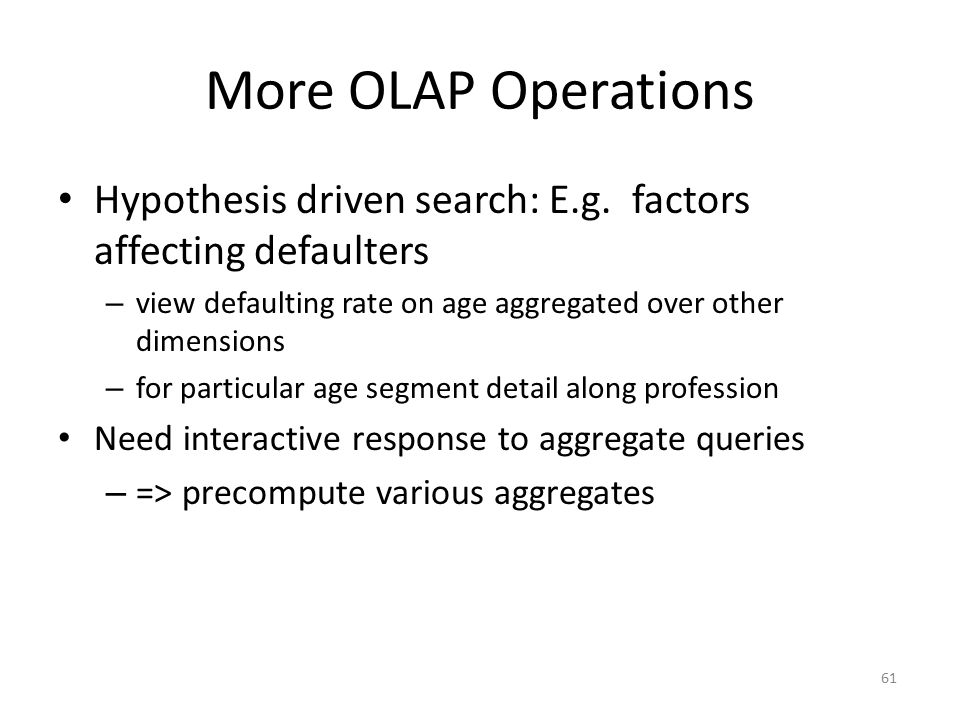More OLAP Operations Hypothesis driven search: E.g. factors affecting defaulters. view defaulting rate on age aggregated over other dimensions.