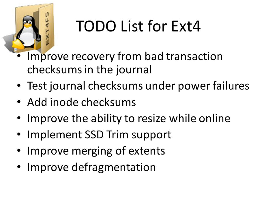 TODO List for Ext4 Improve recovery from bad transaction checksums in the journal. Test journal checksums under power failures.