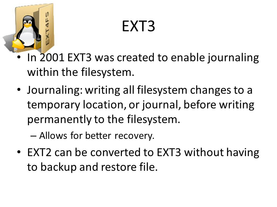 EXT3 In 2001 EXT3 was created to enable journaling within the filesystem.