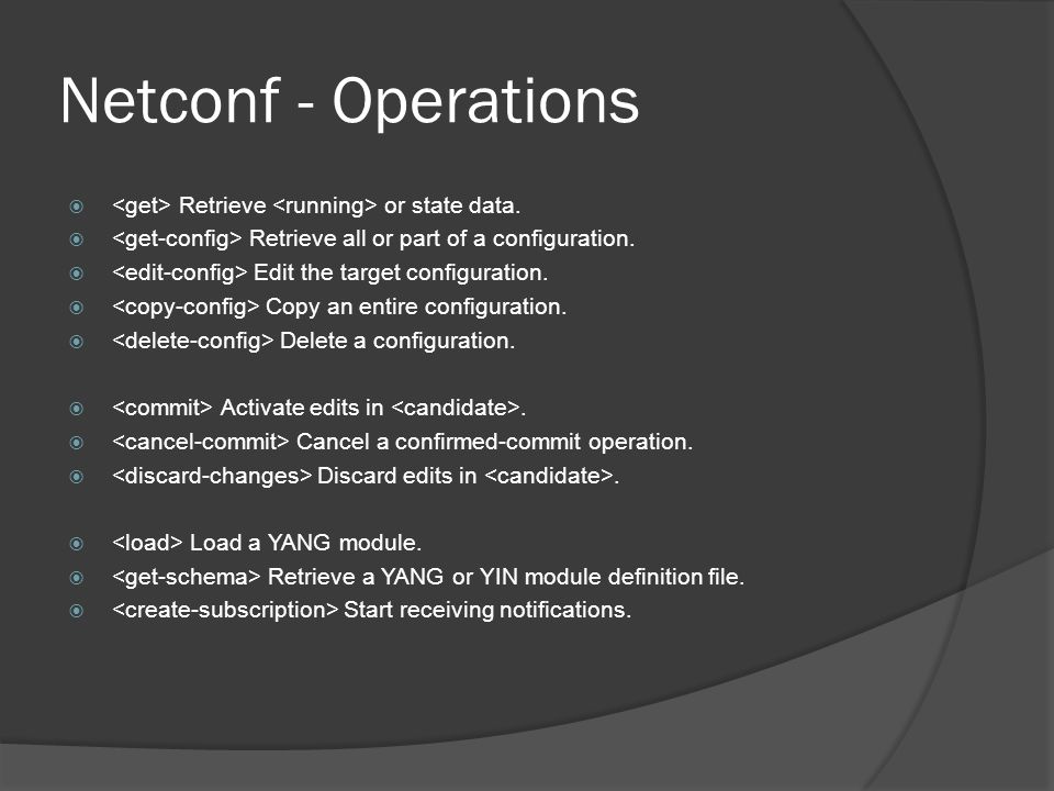 Netconf - Operations <get> Retrieve <running> or state data. <get-config> Retrieve all or part of a configuration.