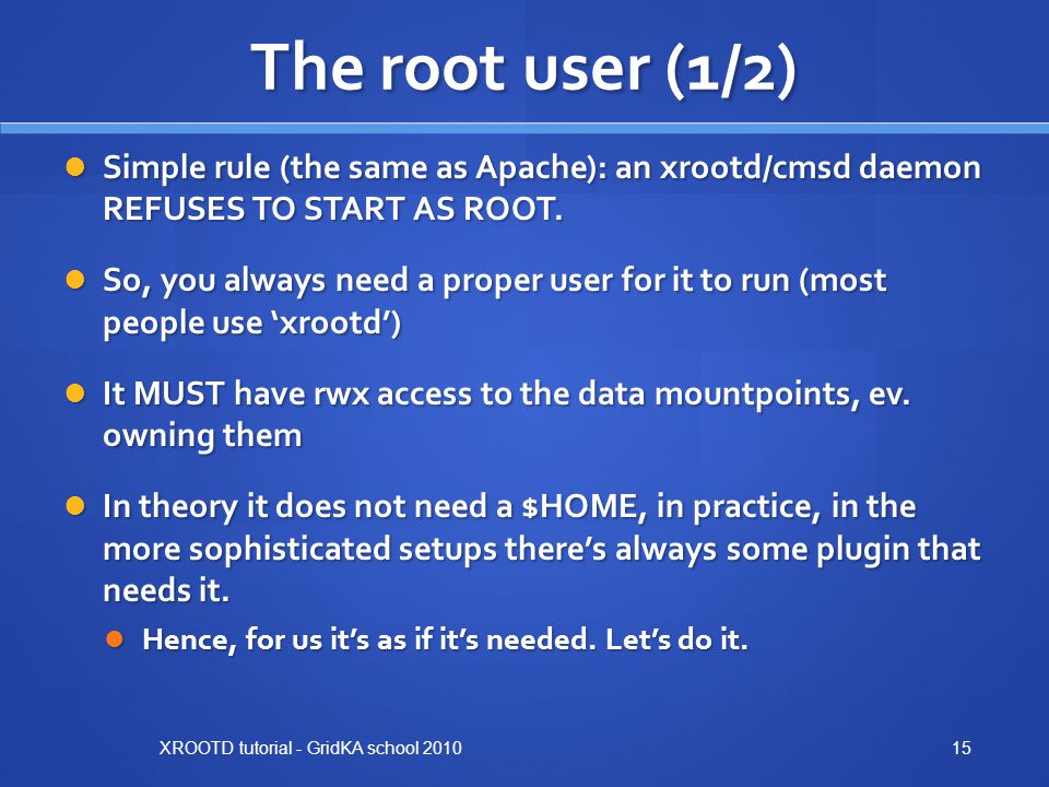 The root user (1/2) Simple rule (the same as Apache): an xrootd/cmsd daemon REFUSES TO START AS ROOT.